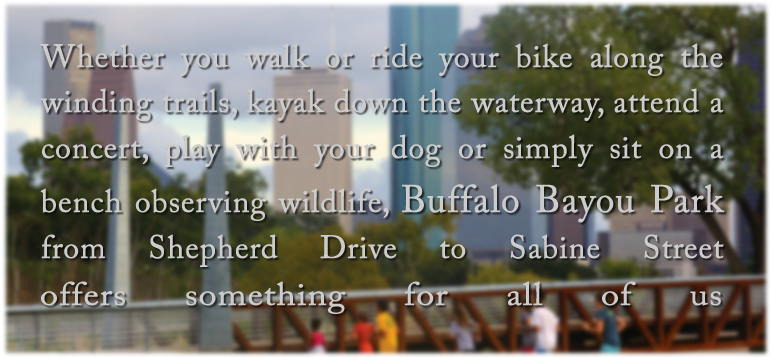 Whether you walk or ride your bike along the winding trails, kayak down the waterway, attend a concert, play with your dog or simply sit on a bench observing wildlife, Buffalo Bayou Park from Shepherd Drive to Sabine Street offers something for all of us.